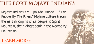 "fort mojave indians - Mojave Indians are Pipa Aha Macav — ""The People By The River."" Mojave culture traces the earthly origins of its people to Spirit Mountain, the highest peak in the Newberry Mountains"